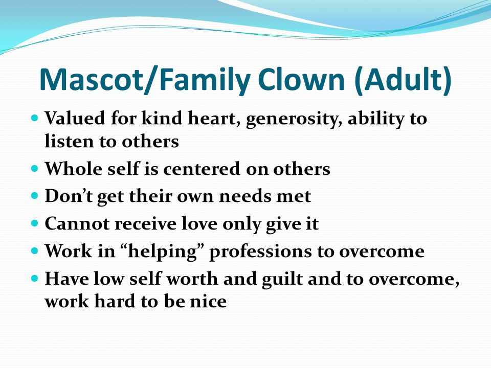 Mascot/Family Clown (Adult) Valued for kind heart, generosity, ability to listen to others Whole self is centered on others Don't get their own needs