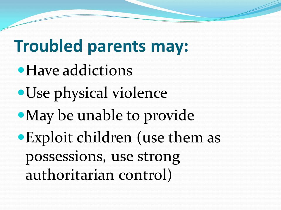 Troubled parents may: Have addictions Use physical violence May be unable to provide Exploit children (use them as possessions, use strong authoritari