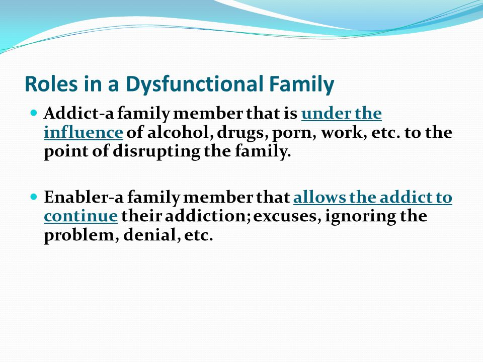 Roles in a Dysfunctional Family Addict-a family member that is under the influence of alcohol, drugs, porn, work, etc. to the point of disrupting the