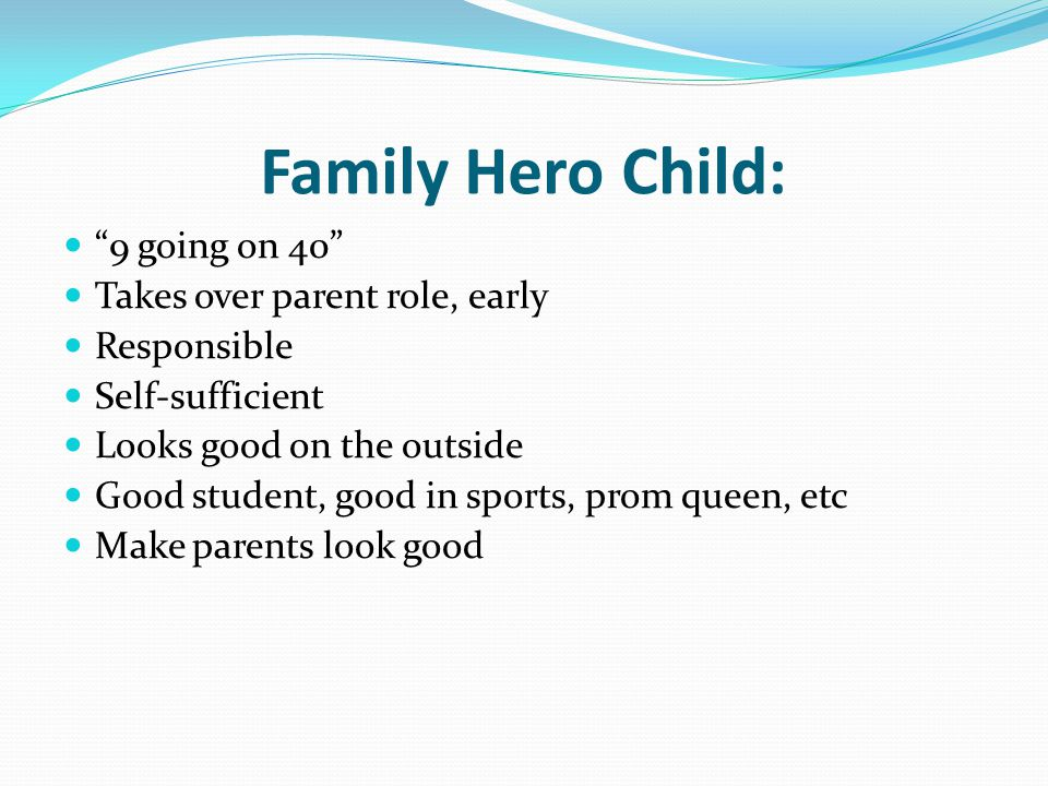 "Family Hero Child: ""9 going on 40"" Takes over parent role, early Responsible Self-sufficient Looks good on the outside Good student, good in sports, p"