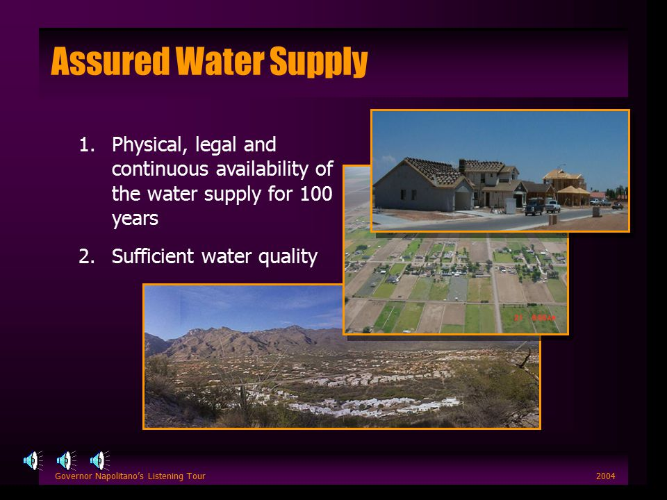 Governor Napolitano's Listening Tour2004 Assured Water Supply 1.Physical, legal and continuous availability of the water supply for 100 years 2.Sufficient water quality