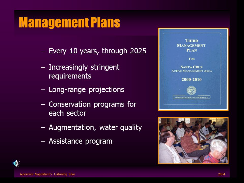 Governor Napolitano's Listening Tour2004 Management Plans –Every 10 years, through 2025 –Increasingly stringent requirements –Long-range projections –Conservation programs for each sector –Augmentation, water quality –Assistance program