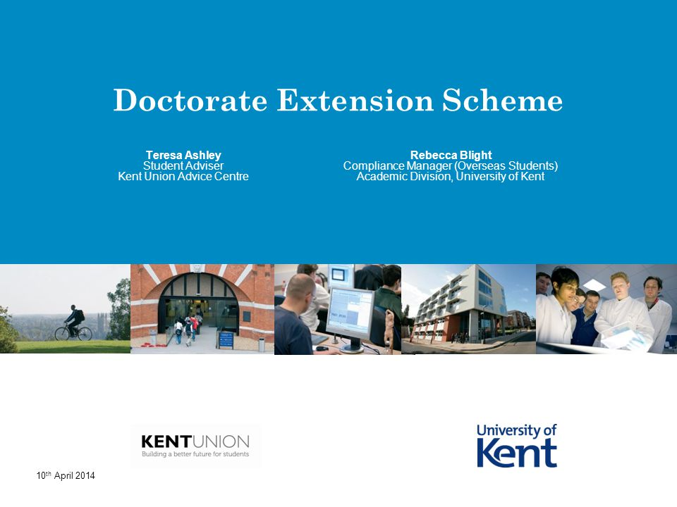 Doctorate Extension Scheme Rebecca Blight Compliance Manager (Overseas Students) Academic Division, University of Kent Teresa Ashley Student Adviser K
