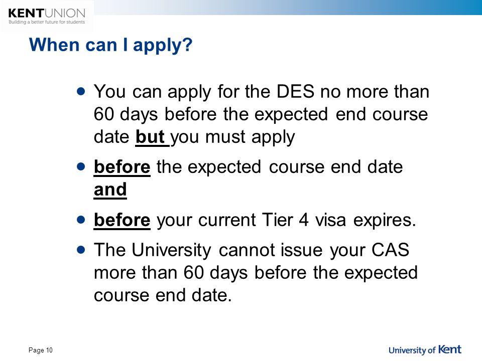 When can I apply? You can apply for the DES no more than 60 days before the expected end course date but you must apply before the expected course end