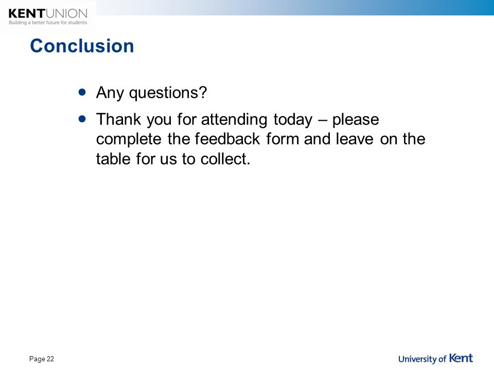 Conclusion Any questions? Thank you for attending today – please complete the feedback form and leave on the table for us to collect. Page 22