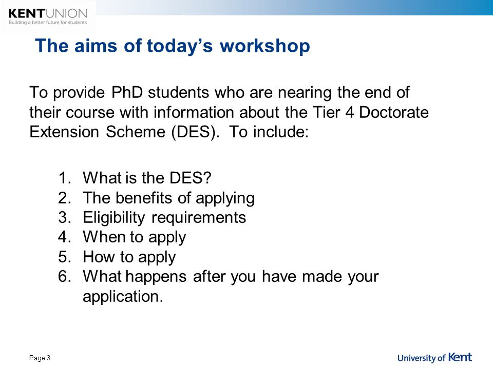The aims of today's workshop To provide PhD students who are nearing the end of their course with information about the Tier 4 Doctorate Extension Sch