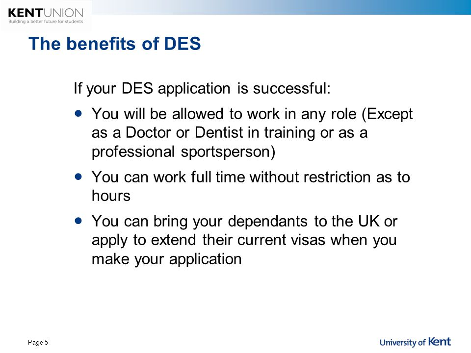 The benefits of DES If your DES application is successful: You will be allowed to work in any role (Except as a Doctor or Dentist in training or as a
