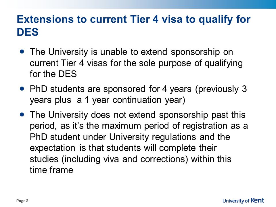 Extensions to current Tier 4 visa to qualify for DES The University is unable to extend sponsorship on current Tier 4 visas for the sole purpose of qu