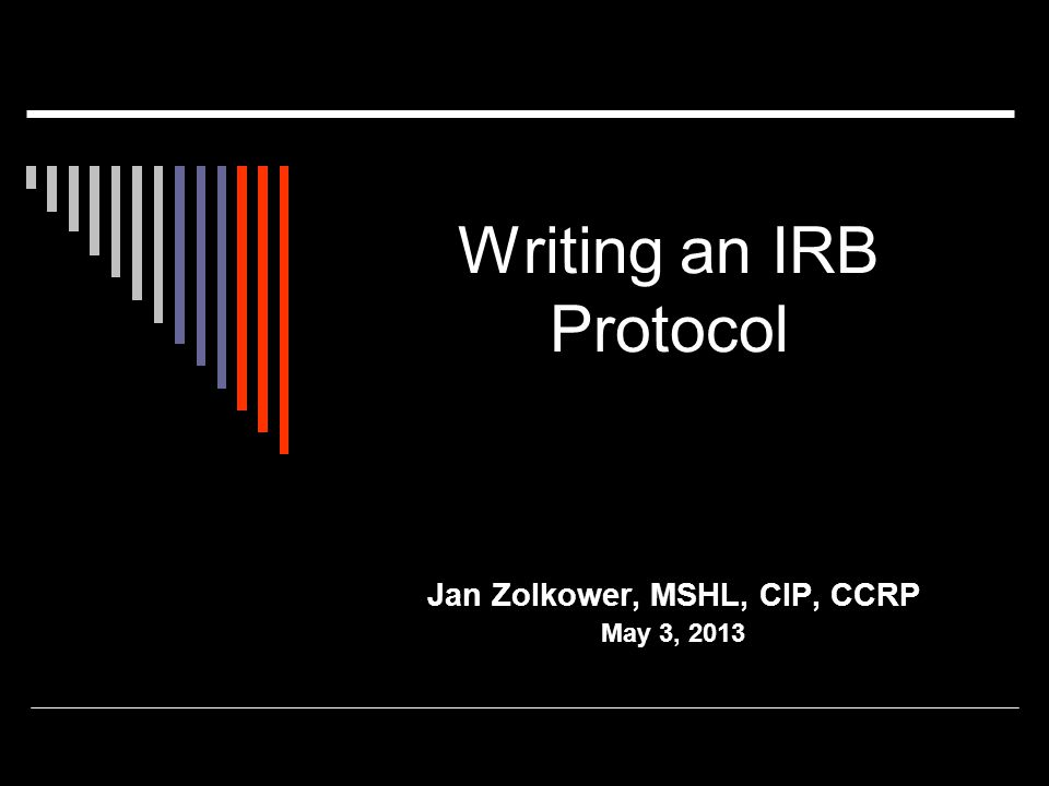 Writing an IRB Protocol Jan Zolkower, MSHL, CIP, CCRP May 3, 2013