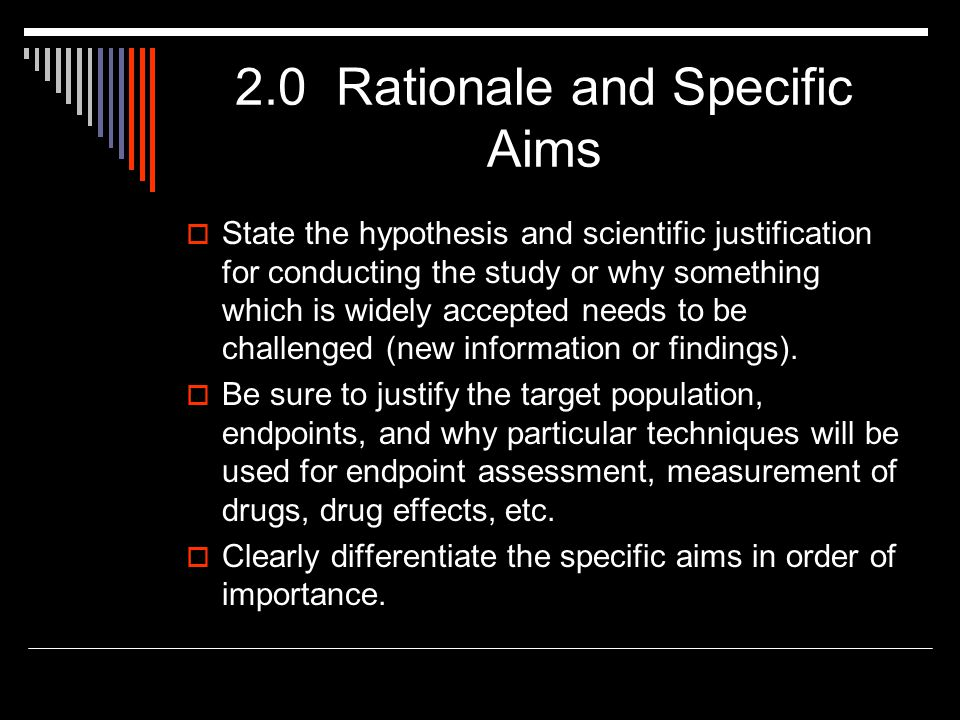 2.0 Rationale and Specific Aims  State the hypothesis and scientific justification for conducting the study or why something which is widely accepted
