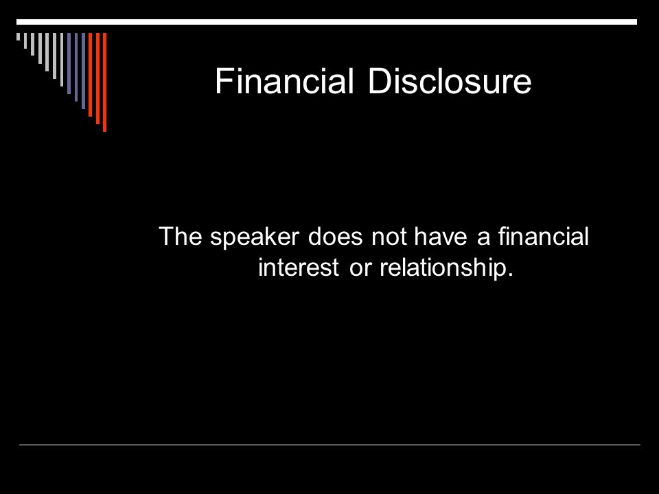 Financial Disclosure The speaker does not have a financial interest or relationship.