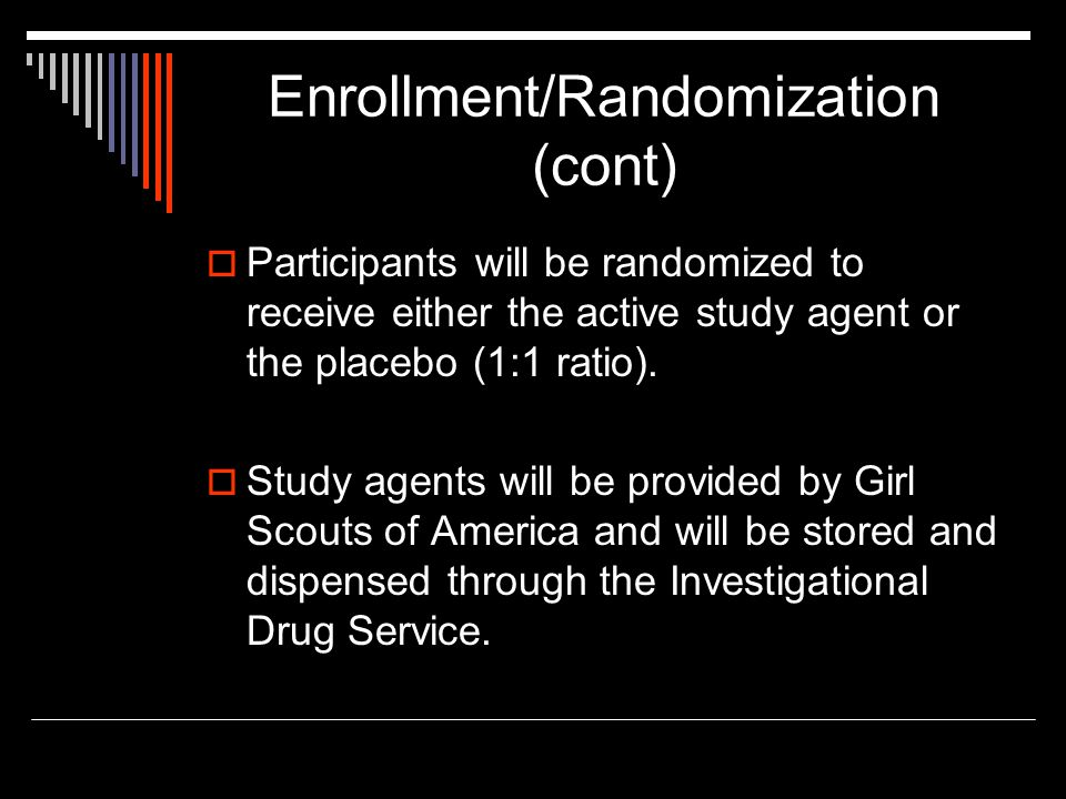 Enrollment/Randomization (cont)  Participants will be randomized to receive either the active study agent or the placebo (1:1 ratio).  Study agents