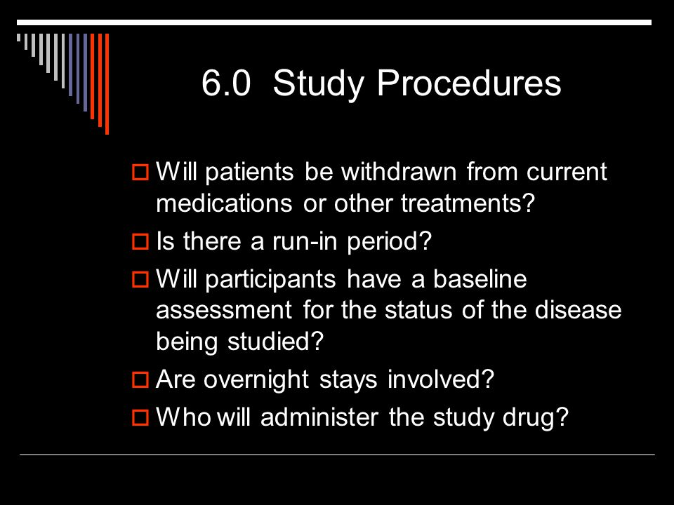 6.0 Study Procedures  Will patients be withdrawn from current medications or other treatments?  Is there a run-in period?  Will participants have a