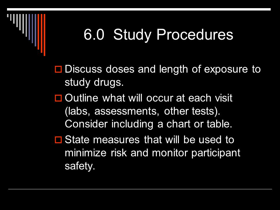 6.0 Study Procedures  Discuss doses and length of exposure to study drugs.