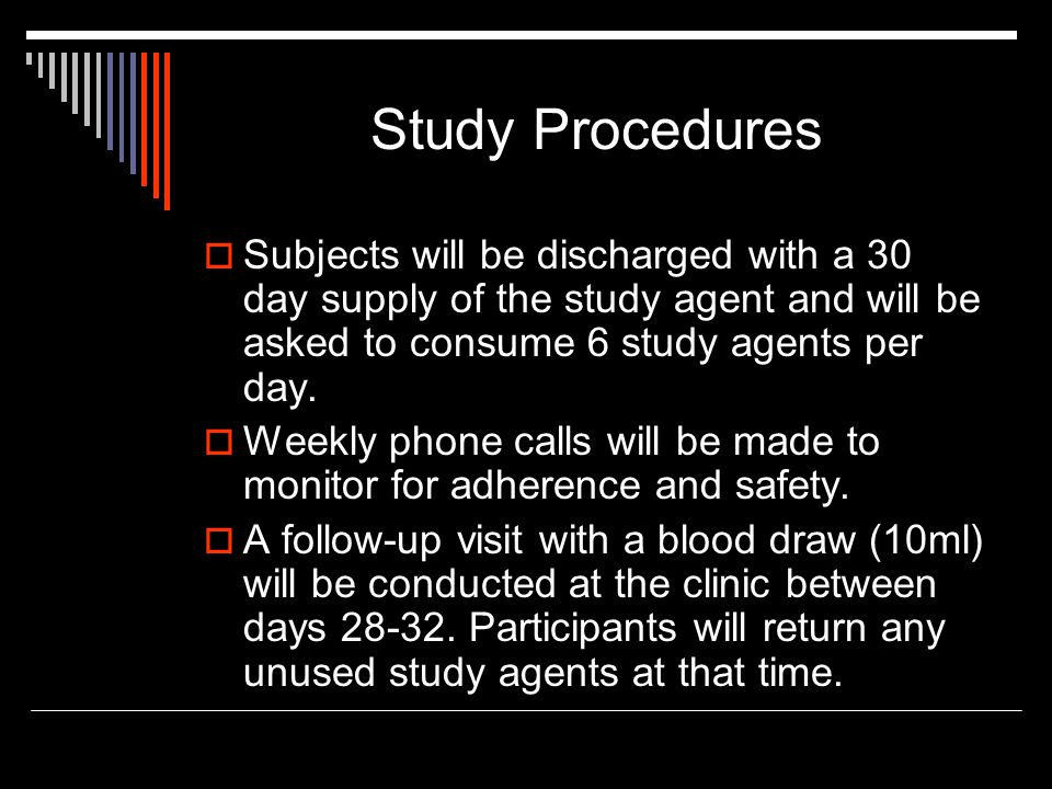 Study Procedures  Subjects will be discharged with a 30 day supply of the study agent and will be asked to consume 6 study agents per day.