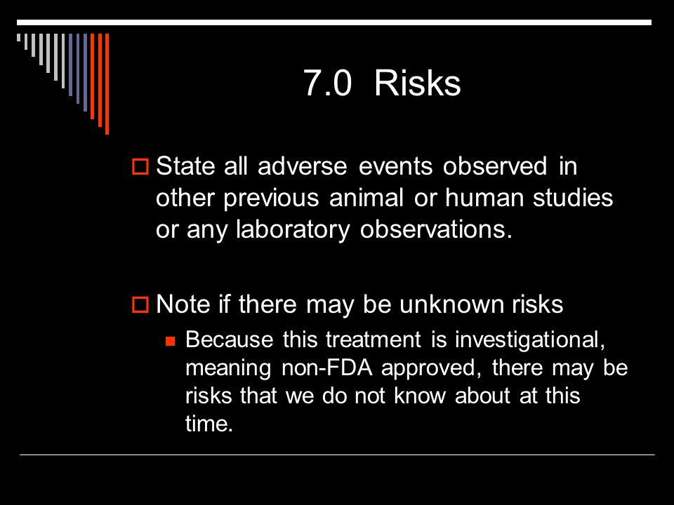 7.0 Risks  State all adverse events observed in other previous animal or human studies or any laboratory observations.