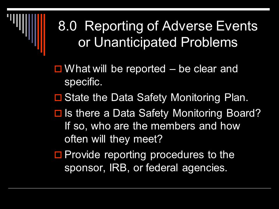 8.0 Reporting of Adverse Events or Unanticipated Problems  What will be reported – be clear and specific.  State the Data Safety Monitoring Plan. 