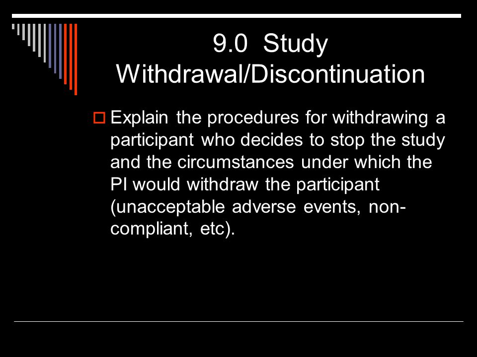 9.0 Study Withdrawal/Discontinuation  Explain the procedures for withdrawing a participant who decides to stop the study and the circumstances under which the PI would withdraw the participant (unacceptable adverse events, non- compliant, etc).