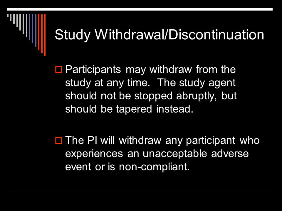 Study Withdrawal/Discontinuation  Participants may withdraw from the study at any time. The study agent should not be stopped abruptly, but should be