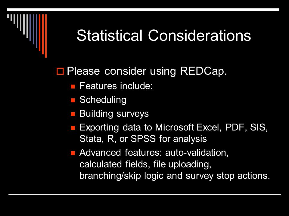Statistical Considerations  Please consider using REDCap. Features include: Scheduling Building surveys Exporting data to Microsoft Excel, PDF, SIS,