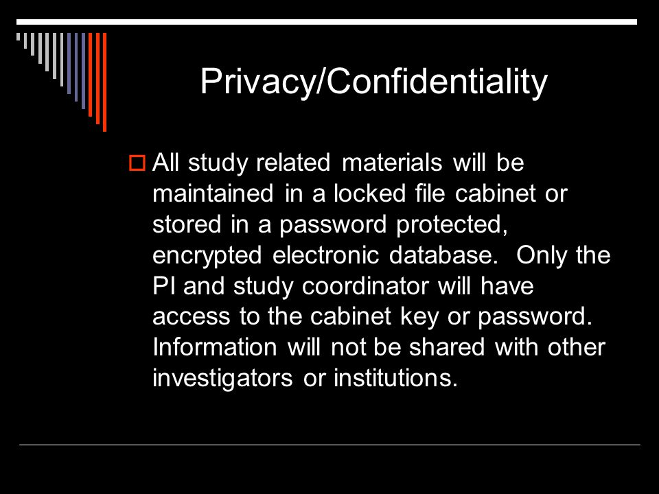 Privacy/Confidentiality  All study related materials will be maintained in a locked file cabinet or stored in a password protected, encrypted electronic database.