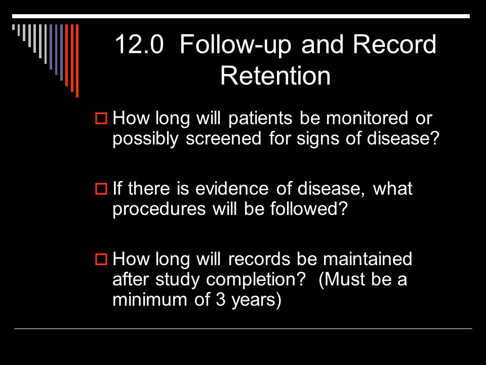 12.0 Follow-up and Record Retention  How long will patients be monitored or possibly screened for signs of disease.