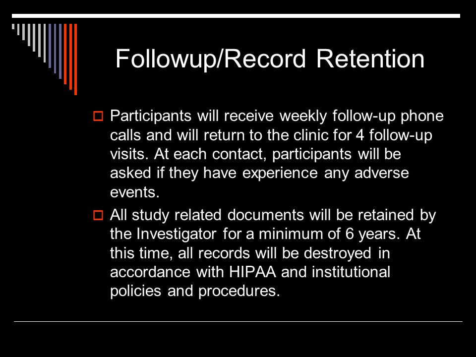 Followup/Record Retention  Participants will receive weekly follow-up phone calls and will return to the clinic for 4 follow-up visits. At each conta
