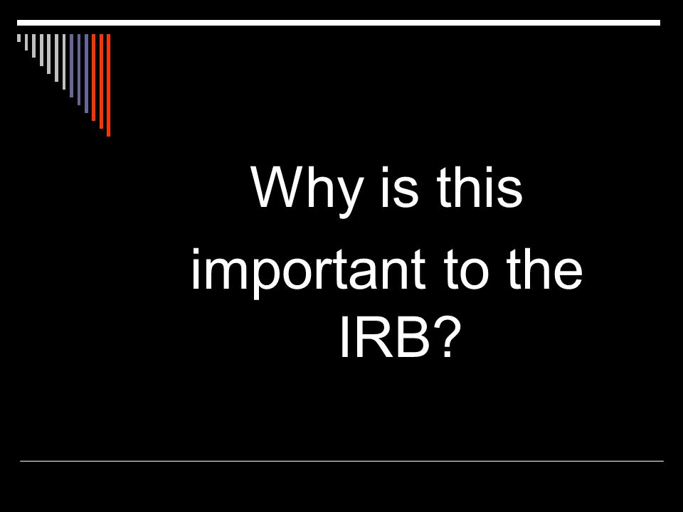 Why is this important to the IRB?
