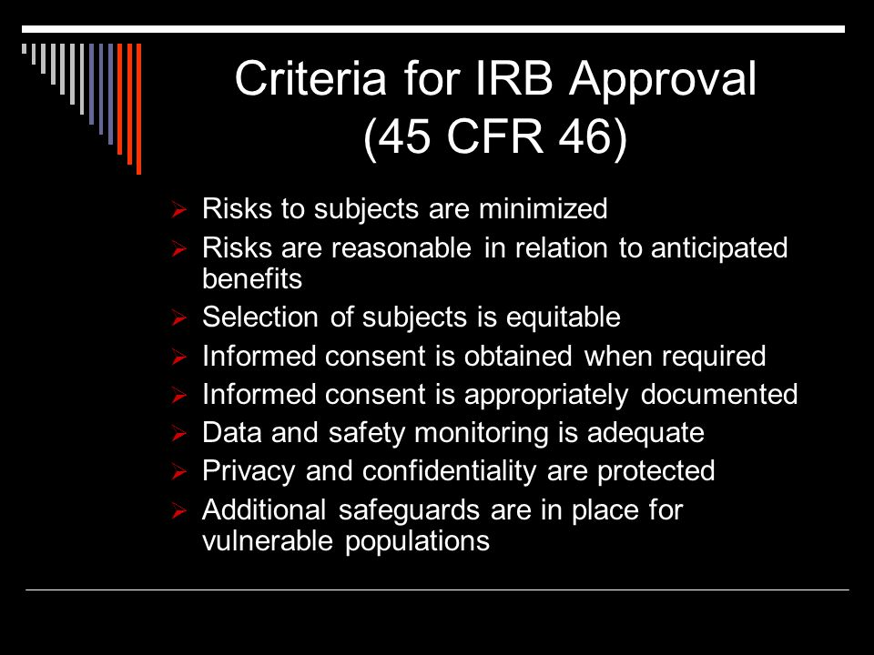 Criteria for IRB Approval (45 CFR 46)  Risks to subjects are minimized  Risks are reasonable in relation to anticipated benefits  Selection of subj