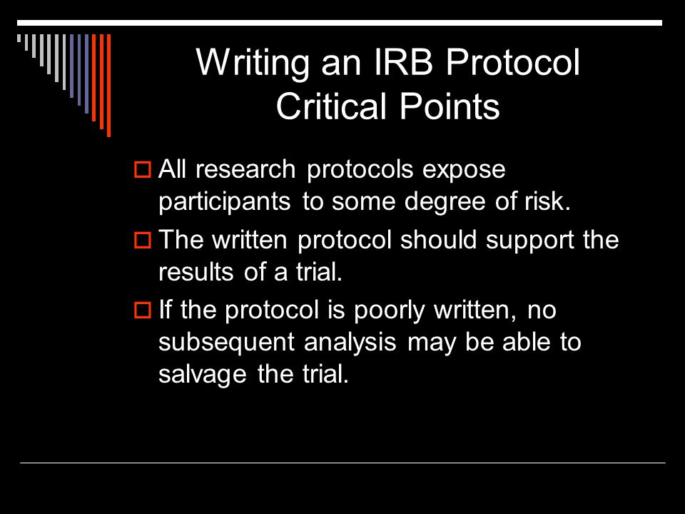 Writing an IRB Protocol Critical Points  All research protocols expose participants to some degree of risk.  The written protocol should support the