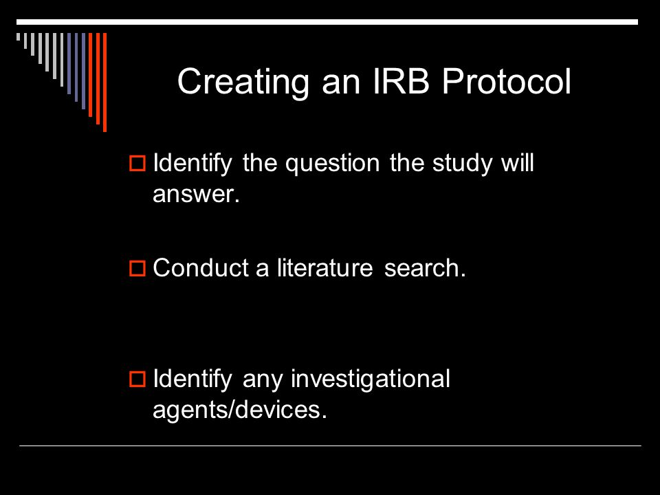 Creating an IRB Protocol  Identify the question the study will answer.