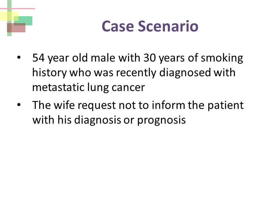 Case Scenario 54 year old male with 30 years of smoking history who was recently diagnosed with metastatic lung cancer The wife request not to inform the patient with his diagnosis or prognosis