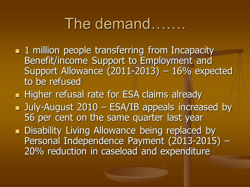 The demand……. 1 million people transferring from Incapacity Benefit/income Support to Employment and Support Allowance (2011-2013) – 16% expected to b