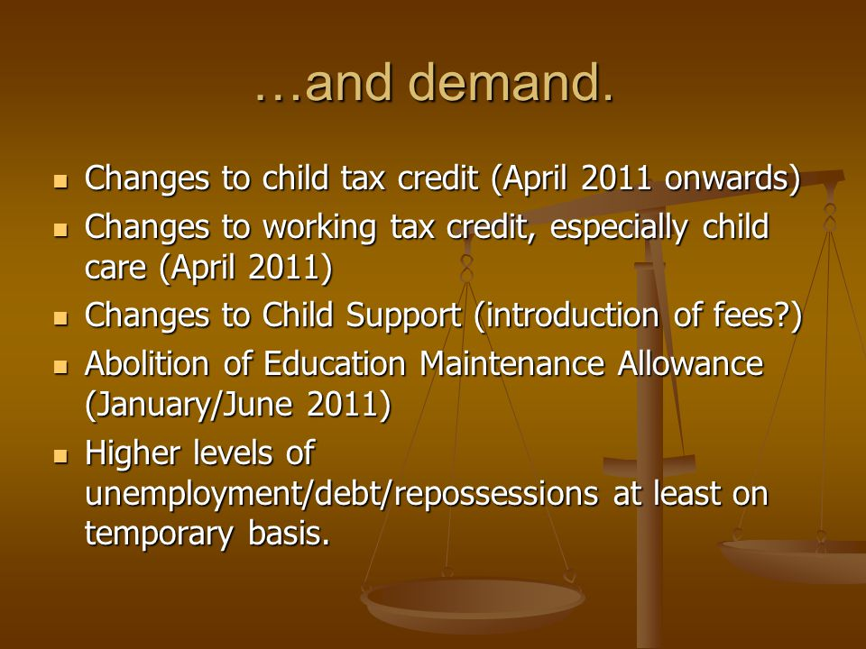 …and demand. Changes to child tax credit (April 2011 onwards) Changes to child tax credit (April 2011 onwards) Changes to working tax credit, especial