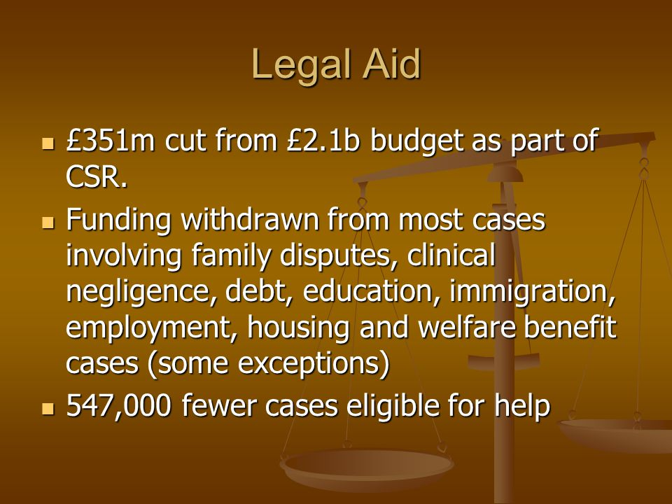 Legal Aid £351m cut from £2.1b budget as part of CSR. £351m cut from £2.1b budget as part of CSR. Funding withdrawn from most cases involving family d