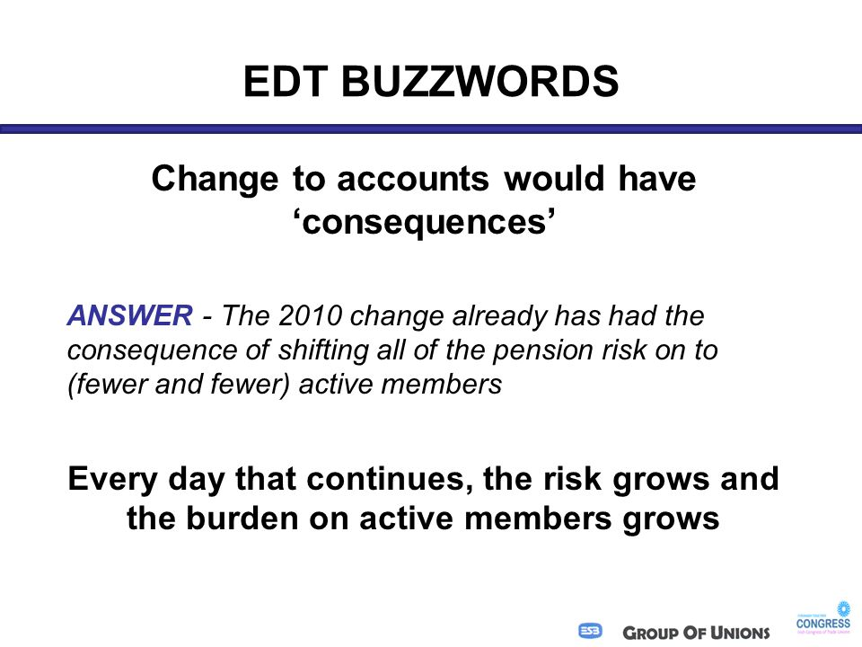 EDT BUZZWORDS Change to accounts would have 'consequences' ANSWER - The 2010 change already has had the consequence of shifting all of the pension risk on to (fewer and fewer) active members Every day that continues, the risk grows and the burden on active members grows