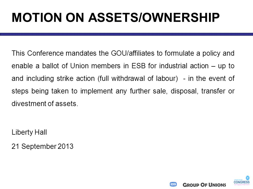MOTION ON ASSETS/OWNERSHIP This Conference mandates the GOU/affiliates to formulate a policy and enable a ballot of Union members in ESB for industrial action – up to and including strike action (full withdrawal of labour) - in the event of steps being taken to implement any further sale, disposal, transfer or divestment of assets.
