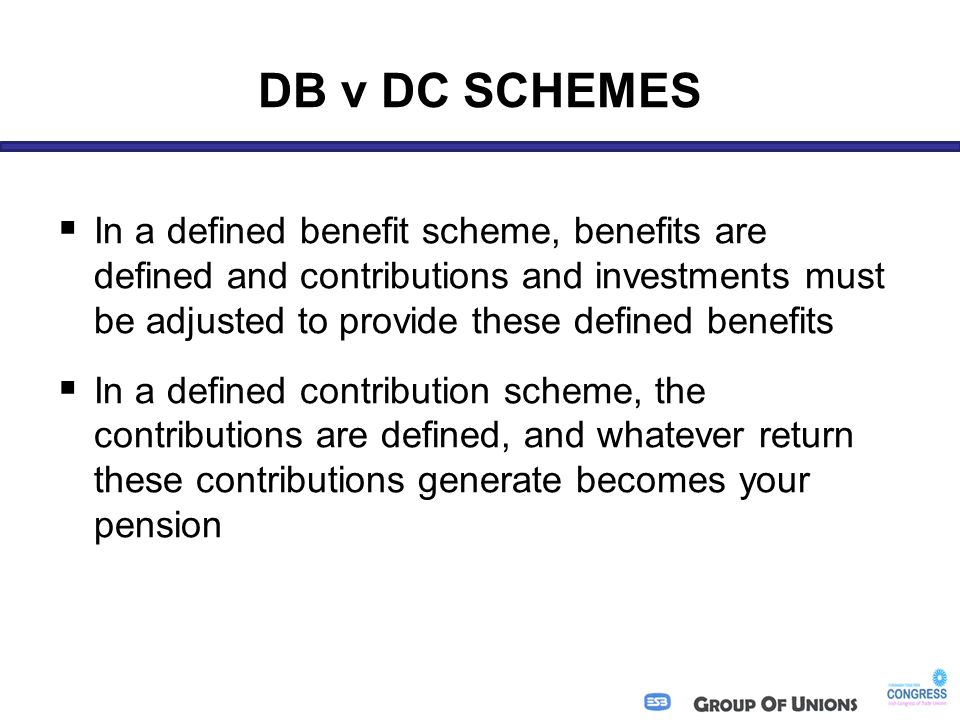 DB v DC SCHEMES  In a defined benefit scheme, benefits are defined and contributions and investments must be adjusted to provide these defined benefits  In a defined contribution scheme, the contributions are defined, and whatever return these contributions generate becomes your pension