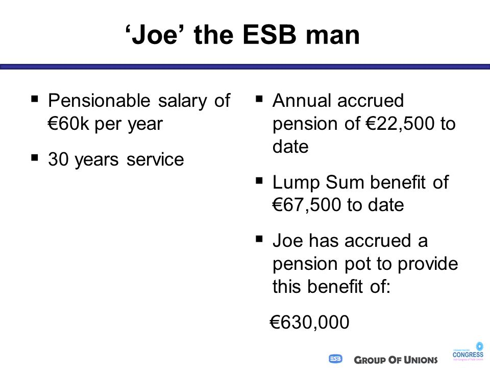 'Joe' the ESB man  Pensionable salary of €60k per year  30 years service  Annual accrued pension of €22,500 to date  Lump Sum benefit of €67,500 to date  Joe has accrued a pension pot to provide this benefit of: €630,000