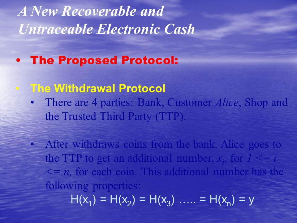 A New Recoverable and Untraceable Electronic Cash The Proposed Protocol: The Withdrawal Protocol There are 4 parties: Bank, Customer Alice, Shop and the Trusted Third Party (TTP).