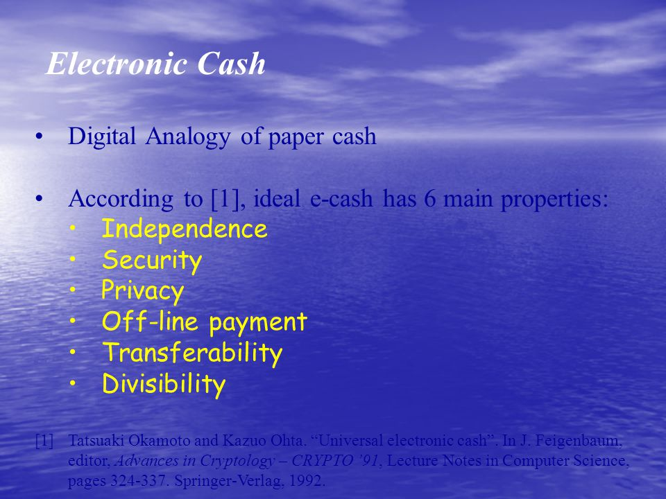 Electronic Cash Digital Analogy of paper cash According to [1], ideal e-cash has 6 main properties: Independence Security Privacy Off-line payment Transferability Divisibility [1] Tatsuaki Okamoto and Kazuo Ohta.
