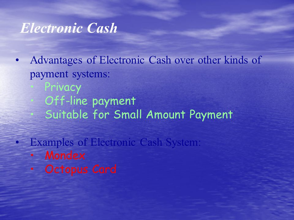 Electronic Cash Advantages of Electronic Cash over other kinds of payment systems: Privacy Off-line payment Suitable for Small Amount Payment Examples of Electronic Cash System: Mondex Octopus Card