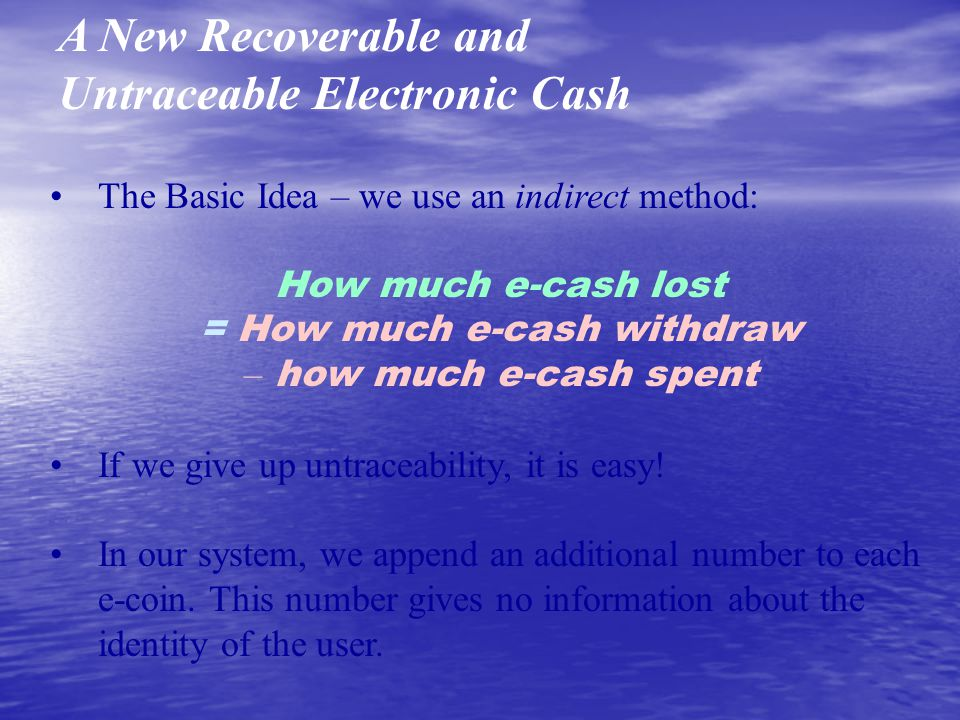 A New Recoverable and Untraceable Electronic Cash The Basic Idea – we use an indirect method: How much e-cash lost = How much e-cash withdraw – how much e-cash spent If we give up untraceability, it is easy.