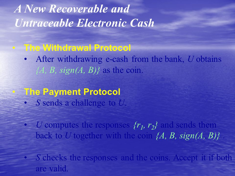 A New Recoverable and Untraceable Electronic Cash The Withdrawal Protocol After withdrawing e-cash from the bank, U obtains {A, B, sign(A, B)} as the coin.