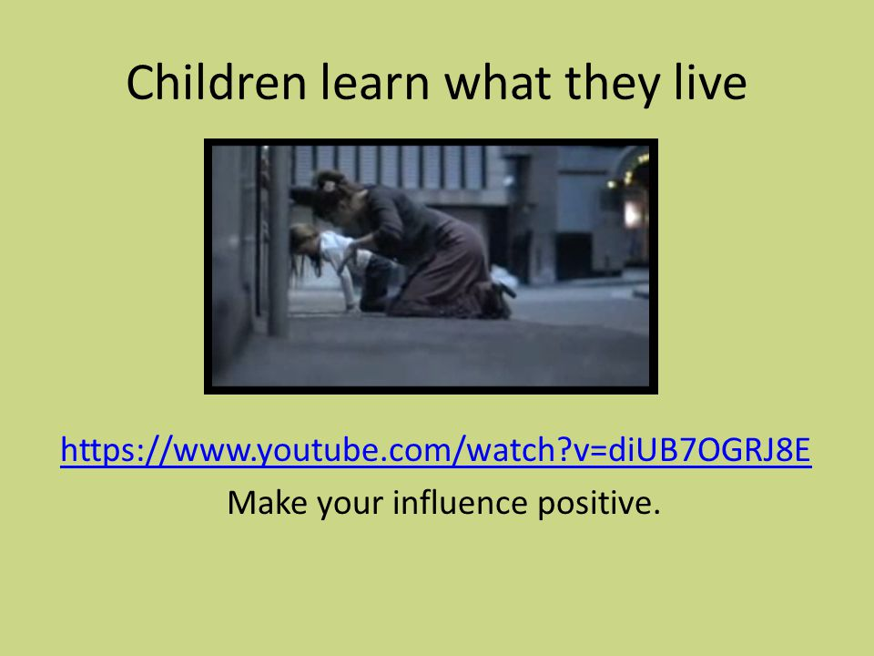 Children learn what they live https://www.youtube.com/watch v=diUB7OGRJ8E Make your influence positive.