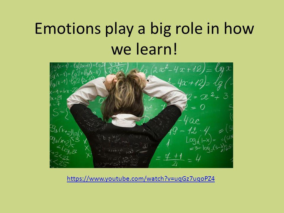 Emotions play a big role in how we learn! https://www.youtube.com/watch v=uqGz7uqoPZ4