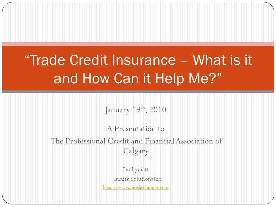 January 19 th, 2010 A Presentation to The Professional Credit and Financial Association of Calgary Ian Lydiatt InRisk Solutions Inc. http://www.inrisk