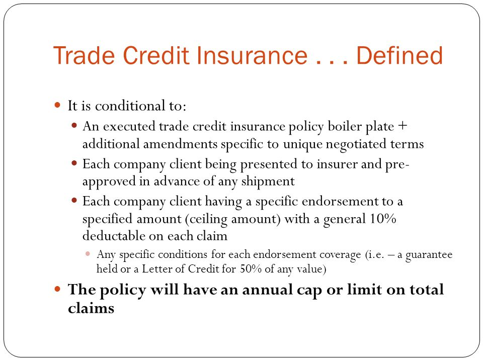 Trade Credit Insurance... Defined It is conditional to: An executed trade credit insurance policy boiler plate + additional amendments specific to uni