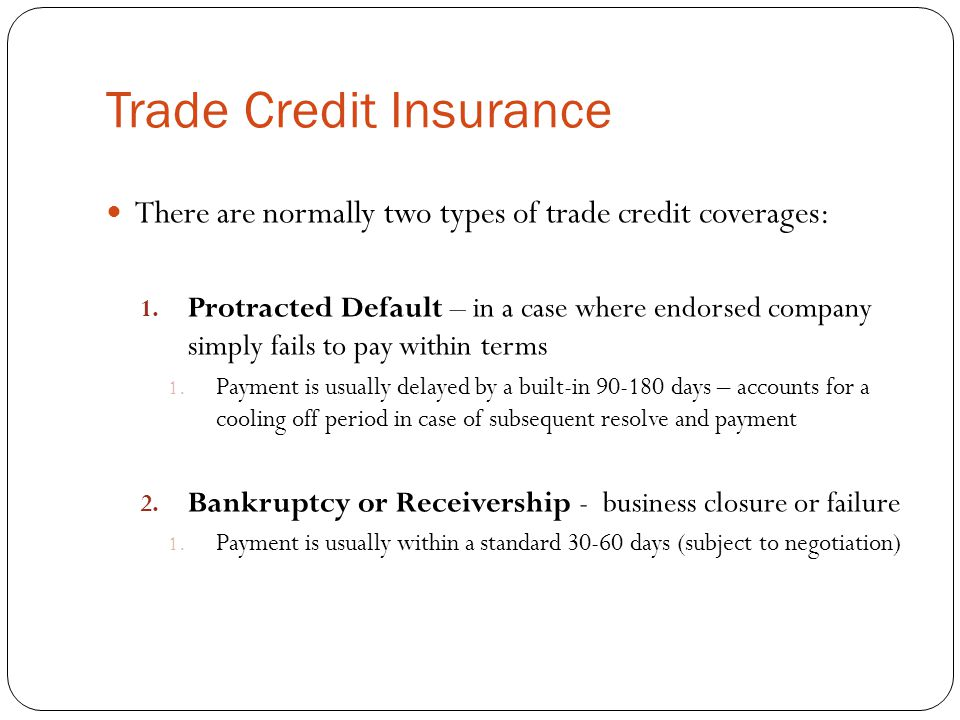 Trade Credit Insurance There are normally two types of trade credit coverages: 1. Protracted Default – in a case where endorsed company simply fails t
