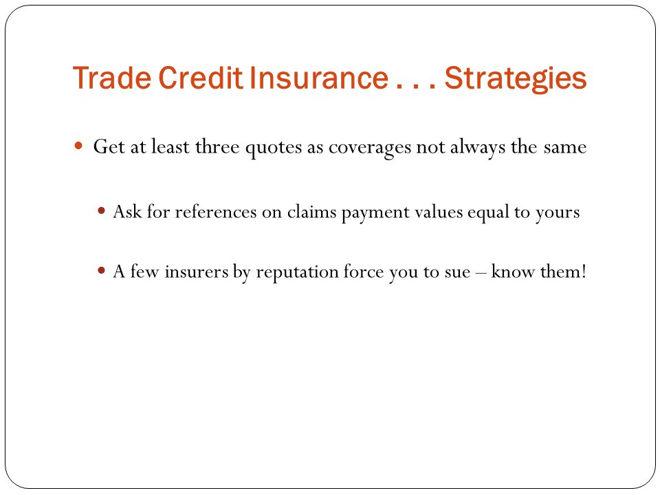 Trade Credit Insurance... Strategies Get at least three quotes as coverages not always the same Ask for references on claims payment values equal to y